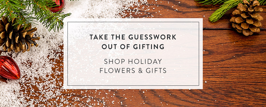Take the Guesswork Out of Gifting. Shop Holiday Flowers & Gifts.